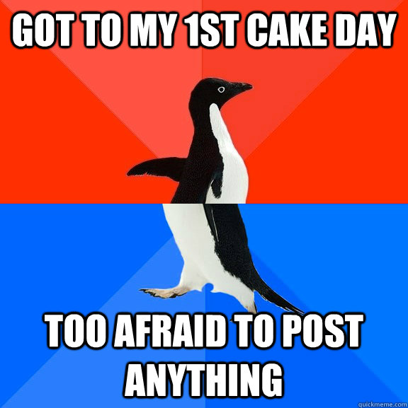 got to my 1st cake day too afraid to post anything  - got to my 1st cake day too afraid to post anything   Socially Awesome Awkward Penguin