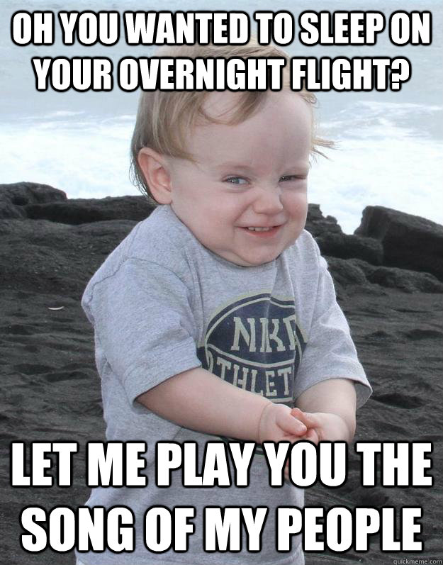 Oh you wanted to sleep on your overnight flight? Let me play you the song of my people