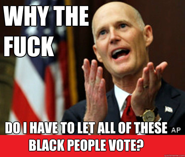 WHY THE  FUCK Do I have to let all of these Black people vote?  Annoyed Tea Party Governor