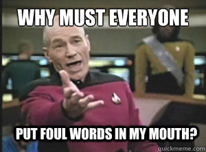 why must everyone put foul words in my mouth? - why must everyone put foul words in my mouth?  Annoyed Picard