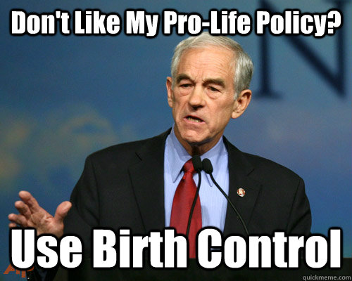 Don't Like My Pro-Life Policy? Use Birth Control - Don't Like My Pro-Life Policy? Use Birth Control  A Reminder Ron Paul