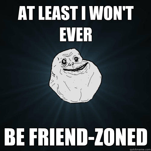 At least i won't ever be friend-zoned - At least i won't ever be friend-zoned  Forever Alone