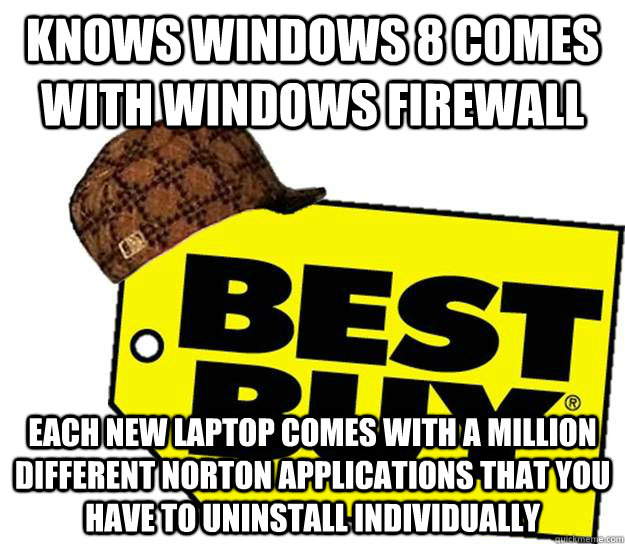 Knows Windows 8 comes with Windows Firewall Each new laptop comes with a million different Norton applications that you have to uninstall individually  Scumbag Best Buy
