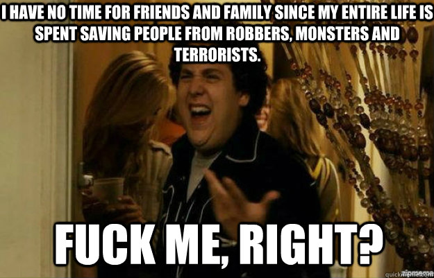 i have no time for friends and family since my entire life is spent saving people from robbers, monsters and terrorists. fuck me, right? - i have no time for friends and family since my entire life is spent saving people from robbers, monsters and terrorists. fuck me, right?  fuck me right