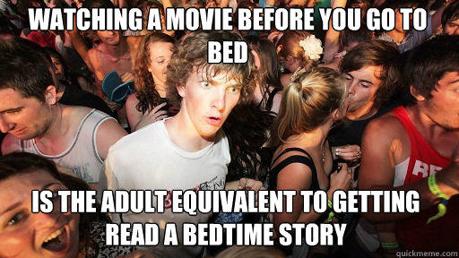 watching a movie before you go to bed is the adult equivalent to getting read a bedtime story - watching a movie before you go to bed is the adult equivalent to getting read a bedtime story  Sudden Clarity Clarence