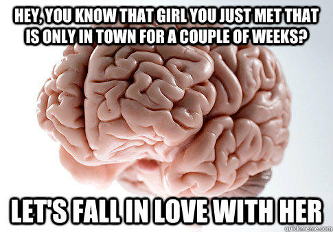 Hey, you know that girl you just met that is only in town for a couple of weeks? let's fall in love with her - Hey, you know that girl you just met that is only in town for a couple of weeks? let's fall in love with her  Scumbag Brain