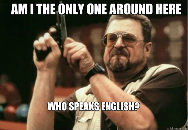 AM I THE ONLY ONE AROUND HERE who speaks English? - AM I THE ONLY ONE AROUND HERE who speaks English?  Misc