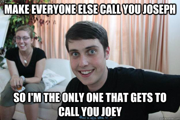 make everyone else call you joseph so i'm the only one that gets to call you joey  Overly Attached Boyfriend