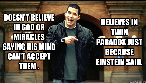 Doesn't believe in God or miracles saying his mind can't accept them . Believes In Twin Paradox just because Einstein said.  Contradiction Guy