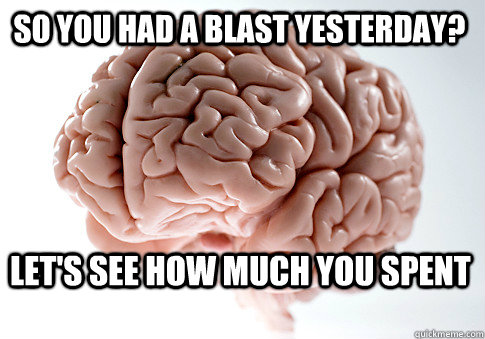 so you had a blast yesterday? let's see how much you spent  - so you had a blast yesterday? let's see how much you spent   Scumbag Brain