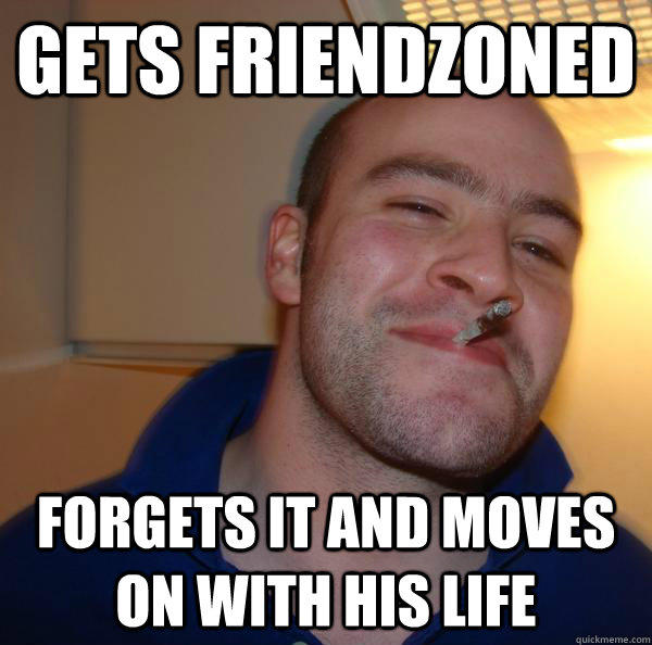 gets friendzoned forgets it and moves on with his life - gets friendzoned forgets it and moves on with his life  Good Guy Greg