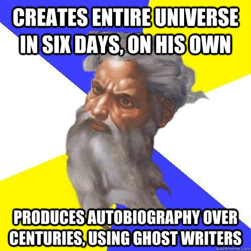 creates entire universe in six days, on his own produces autobiography over centuries, using ghost writers - creates entire universe in six days, on his own produces autobiography over centuries, using ghost writers  Advice God
