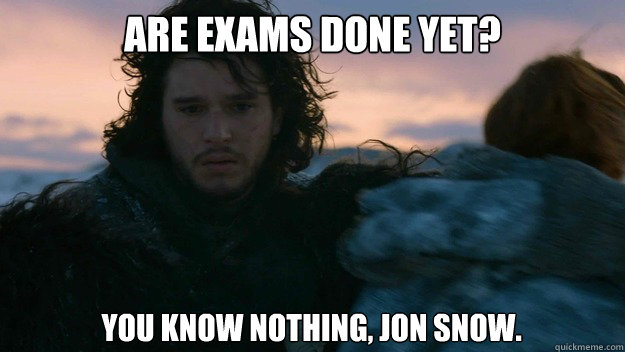 Are exams done yet?  You know nothing, Jon Snow.   You know nothing jon Snow