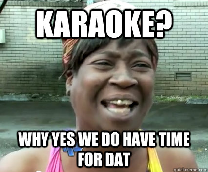 Karaoke? Why yes we do have time for dat