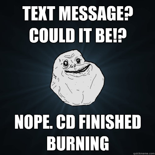 text message? could it be!? Nope. CD finished burning - text message? could it be!? Nope. CD finished burning  Forever Alone