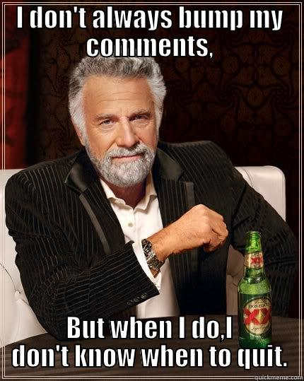 I DON'T ALWAYS BUMP MY COMMENTS, BUT WHEN I DO,I DON'T KNOW WHEN TO QUIT. The Most Interesting Man In The World