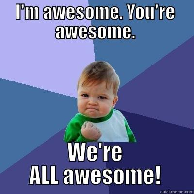 Awesome summer - I'M AWESOME. YOU'RE AWESOME. WE'RE ALL AWESOME! Success Kid