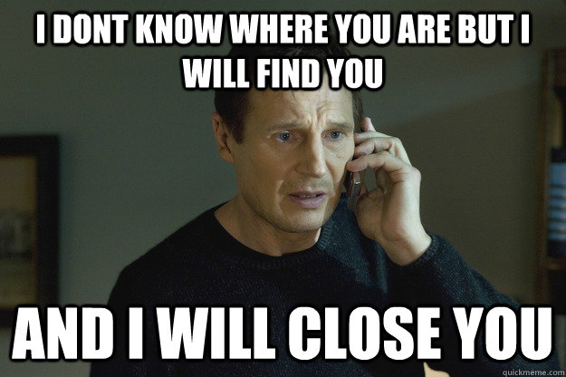 I dont know where you are but I will find you  and i will close you - I dont know where you are but I will find you  and i will close you  Taken Liam Neeson