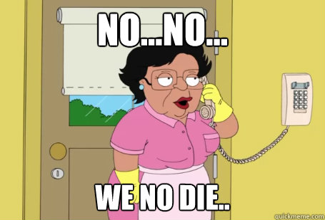 No...no... we no die.. - No...no... we no die..  Consuela