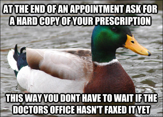 at the end of an appointment ask for a hard copy of your prescription  this way you dont have to wait if the doctors office hasn't faxed it yet - at the end of an appointment ask for a hard copy of your prescription  this way you dont have to wait if the doctors office hasn't faxed it yet  Actual Advice Mallard