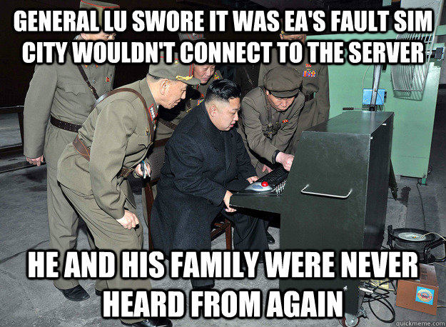 general lu swore it was ea's fault sim city wouldn't connect to the server he and his family were never heard from again - general lu swore it was ea's fault sim city wouldn't connect to the server he and his family were never heard from again  kim jong un