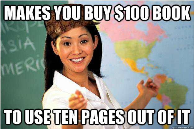 Makes you buy $100 book to use ten pages out of it - Makes you buy $100 book to use ten pages out of it  Scumbag Teacher