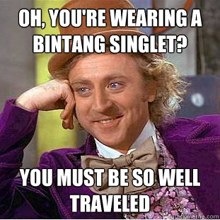 Oh, You're wearing a bintang singlet? You must be so well traveled  - Oh, You're wearing a bintang singlet? You must be so well traveled   Creepy Wonka