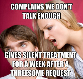 complains we don't talk enough  gives silent treatment for a week after a threesome request