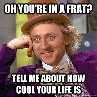 oh you're in a frat? tell me about how cool your life is - oh you're in a frat? tell me about how cool your life is  You get nothing wonka