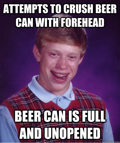 attempts to crush beer can with forehead beer can is full and unopened - attempts to crush beer can with forehead beer can is full and unopened  Bad Luck Brian