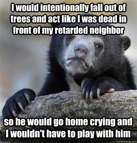 I would intentionally fall out of trees and act like I was dead in front of my retarded neighbor so he would go home crying and I wouldn't have to play with him - I would intentionally fall out of trees and act like I was dead in front of my retarded neighbor so he would go home crying and I wouldn't have to play with him  Confession Bear
