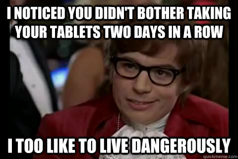 I noticed you didn't bother taking your tablets two days in a row i too like to live dangerously - I noticed you didn't bother taking your tablets two days in a row i too like to live dangerously  Dangerously - Austin Powers