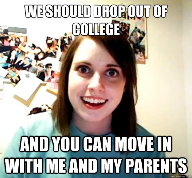 We should Drop out of college  and you can move in with me and my parents - We should Drop out of college  and you can move in with me and my parents  Overly Attached Girlfriend