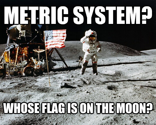 METRIC SYSTEM? WHose flag is on the moon? - METRIC SYSTEM? WHose flag is on the moon?  Unimpressed Astronaut