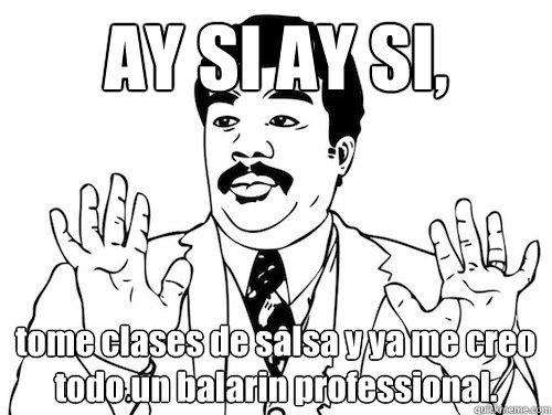 AY SI AY SI,  tome clases de salsa y ya me creo todo un balarin professional.   AY SI AY SI