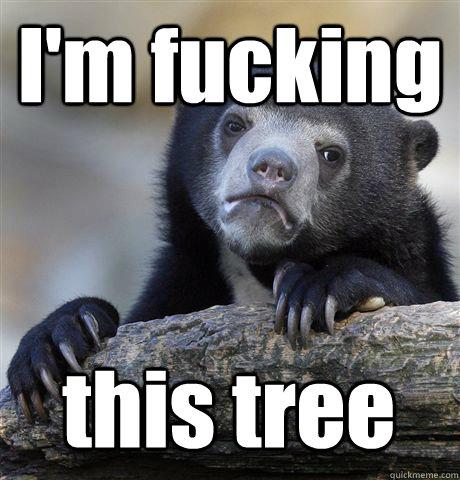 I'm fucking this tree - I'm fucking this tree  Confession Bear