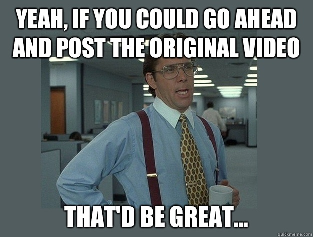 Yeah, if you could go ahead and post the original video That'd be great... - Yeah, if you could go ahead and post the original video That'd be great...  Office Space Lumbergh