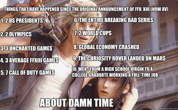 Things that have happened since the original announcement of FFV. XIII (Now XV) 1. 2 US Presidents  2. 2 Olympics 3. 3 Uncharted Games 4. 3 Average FFXIII Games 5. 7 Call of Duty Games  6. The entire Breaking Bad series 7. 2 World Cups  8. Global Economy  - Things that have happened since the original announcement of FFV. XIII (Now XV) 1. 2 US Presidents  2. 2 Olympics 3. 3 Uncharted Games 4. 3 Average FFXIII Games 5. 7 Call of Duty Games  6. The entire Breaking Bad series 7. 2 World Cups  8. Global Economy   FFVXIII
