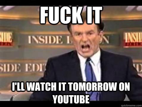Fuck it I'll watch it tomorrow on Youtube - Fuck it I'll watch it tomorrow on Youtube  Bill OReilly Fuck It