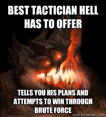 Best tactician Hell has to offer Tells you his plans and attempts to win through brute force - Best tactician Hell has to offer Tells you his plans and attempts to win through brute force  Azmodan Logic