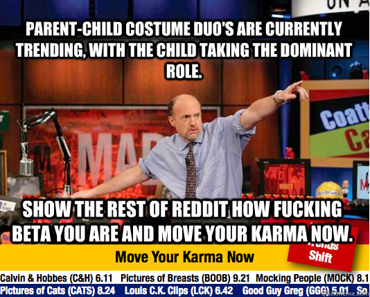 Parent-Child costume duo's are currently trending, with the child taking the dominant role. Show the rest of reddit how fucking beta you are and move your karma now. - Parent-Child costume duo's are currently trending, with the child taking the dominant role. Show the rest of reddit how fucking beta you are and move your karma now.  Mad Karma with Jim Cramer
