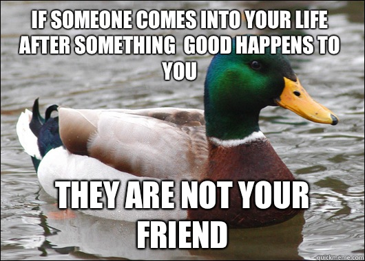 if someone comes into your life after something  good happens to you they are not your friend - if someone comes into your life after something  good happens to you they are not your friend  Actual Advice Mallard