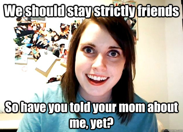We should stay strictly friends So have you told your mom about me, yet? - We should stay strictly friends So have you told your mom about me, yet?  Overly Attached Girlfriend