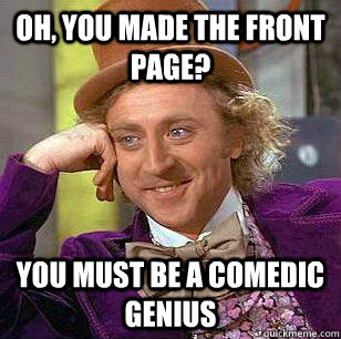 Oh, you made the front page? You must be a comedic genius  Condescending Wonka