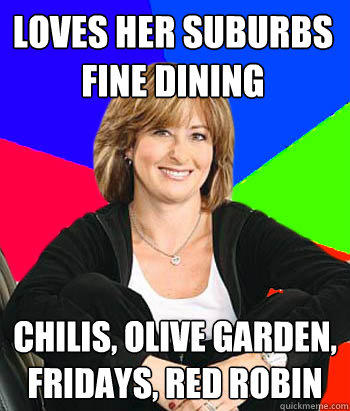Loves her suburbs fine dining Chilis, olive garden, Fridays, red robin - Loves her suburbs fine dining Chilis, olive garden, Fridays, red robin  Sheltering Suburban Mom