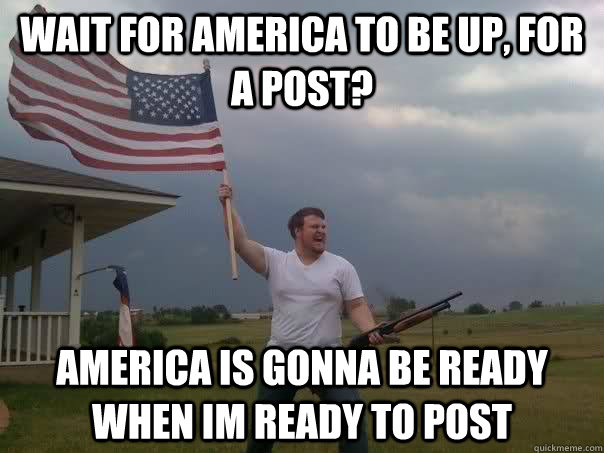 wait for america to be up, for a post? america is gonna be ready when im ready to post  Overly Patriotic American