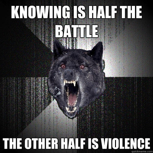 knowing is half the battle the other half is violence - knowing is half the battle the other half is violence  Insanity Wolf