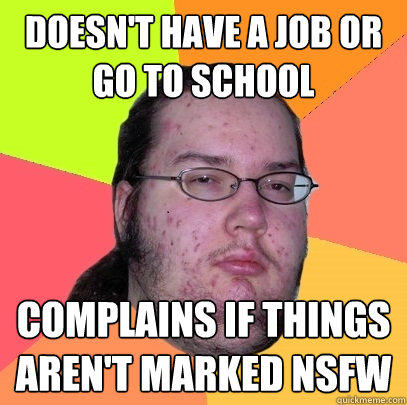 Doesn't have a job or go to school Complains if things aren't marked NSFW - Doesn't have a job or go to school Complains if things aren't marked NSFW  Butthurt Dweller