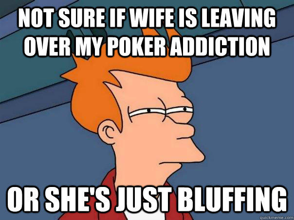 Not sure if wife is leaving over my poker addiction Or she's just bluffing - Not sure if wife is leaving over my poker addiction Or she's just bluffing  Futurama Fry