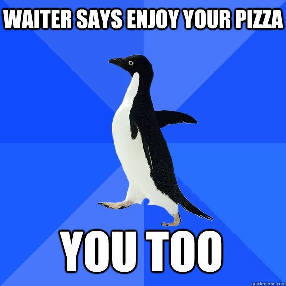 Waiter says enjoy your pizza you too - Waiter says enjoy your pizza you too  Socially Awkward Penguin